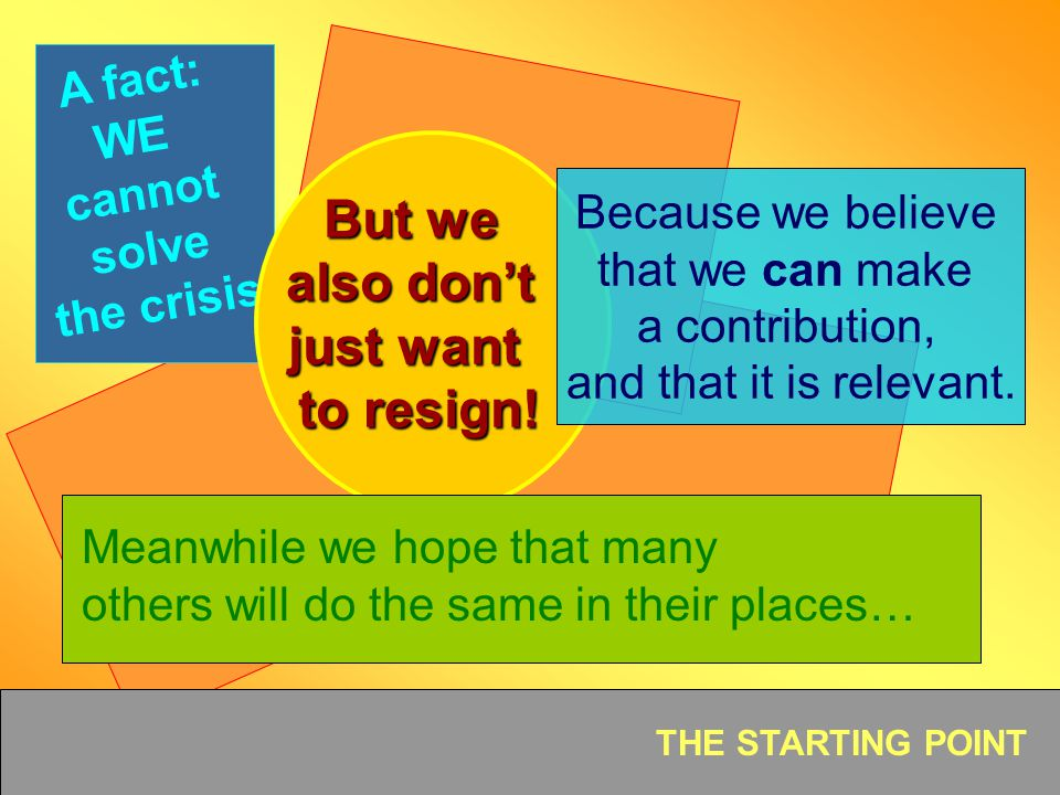 THE STARTING POINT A fact: WE cannot solve the crisis. But we also dont just want to resign! Because we believe that we can make a contribution, and t