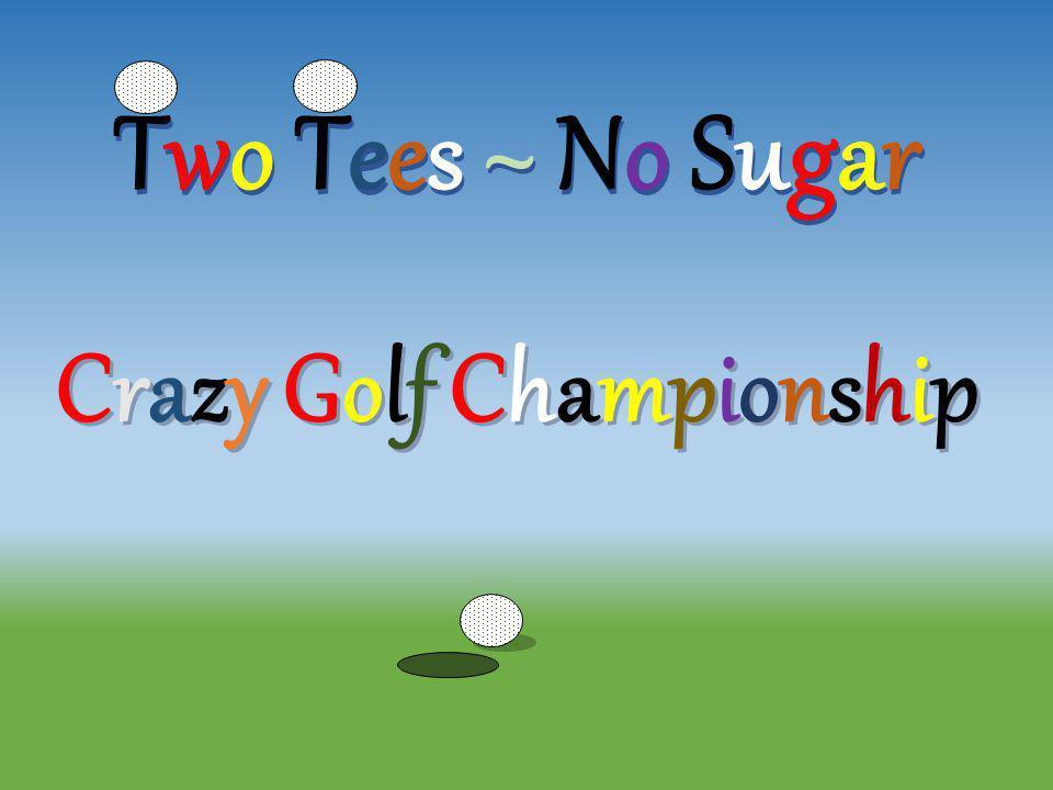 Two Tees ~ No Sugar Crazy Golf Championship Crazy Golf ChampionshipCrazy Golf Championship