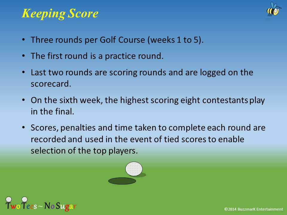 ©2014 BuzzmarK Entertainment Keeping Score Three rounds per Golf Course (weeks 1 to 5).