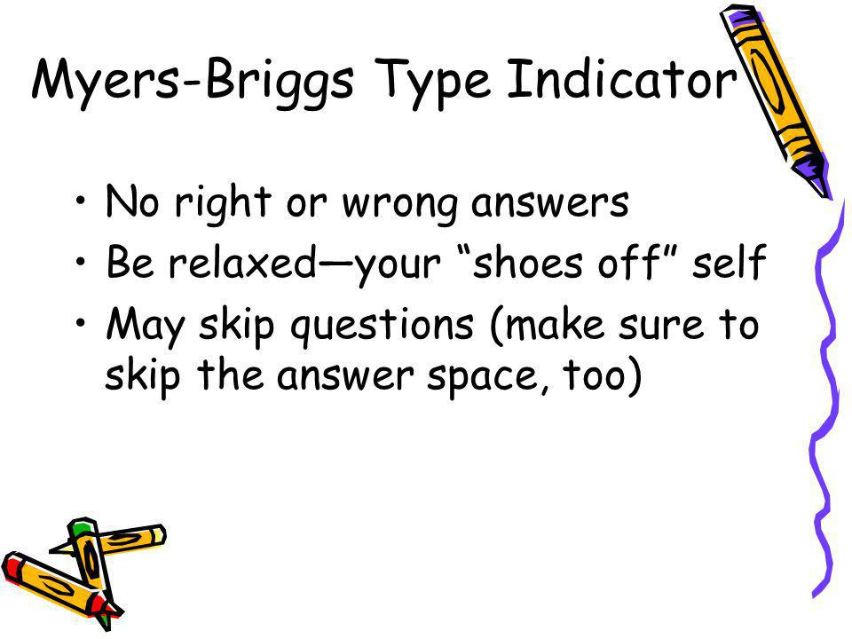 No right or wrong answers Be relaxedyour shoes off self May skip questions (make sure to skip the answer space, too) Myers-Briggs Type Indicator