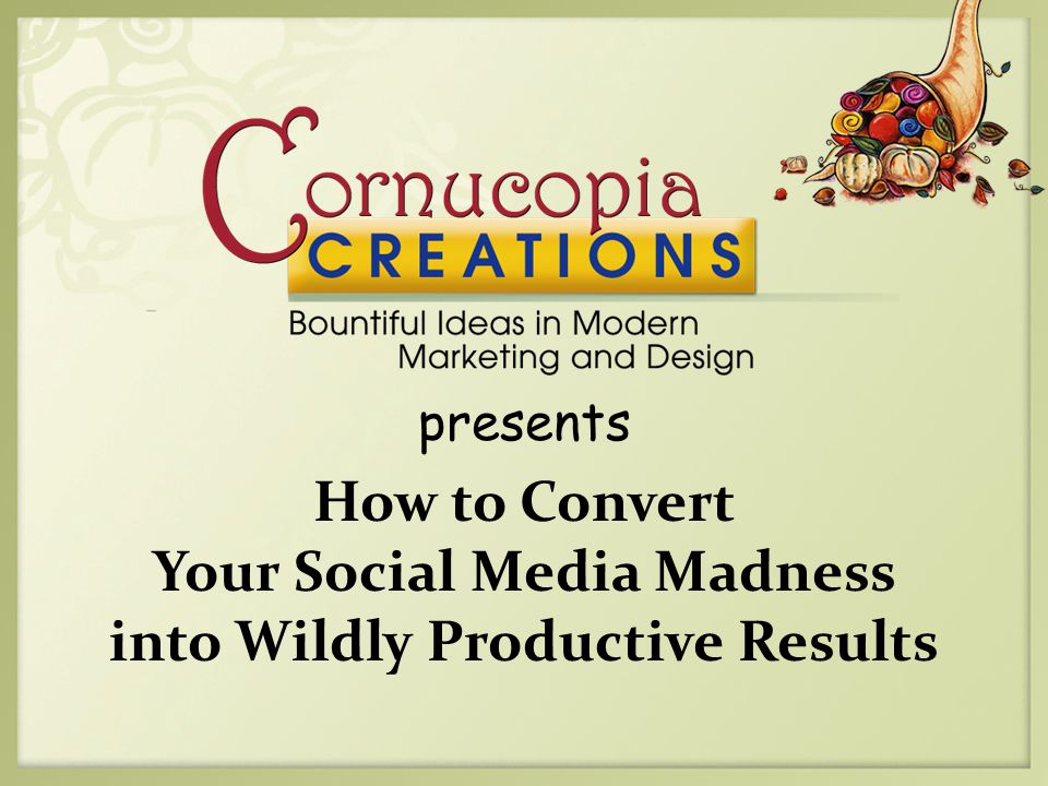 presents How to Convert Your Social Media Madness into Wildly Productive Results