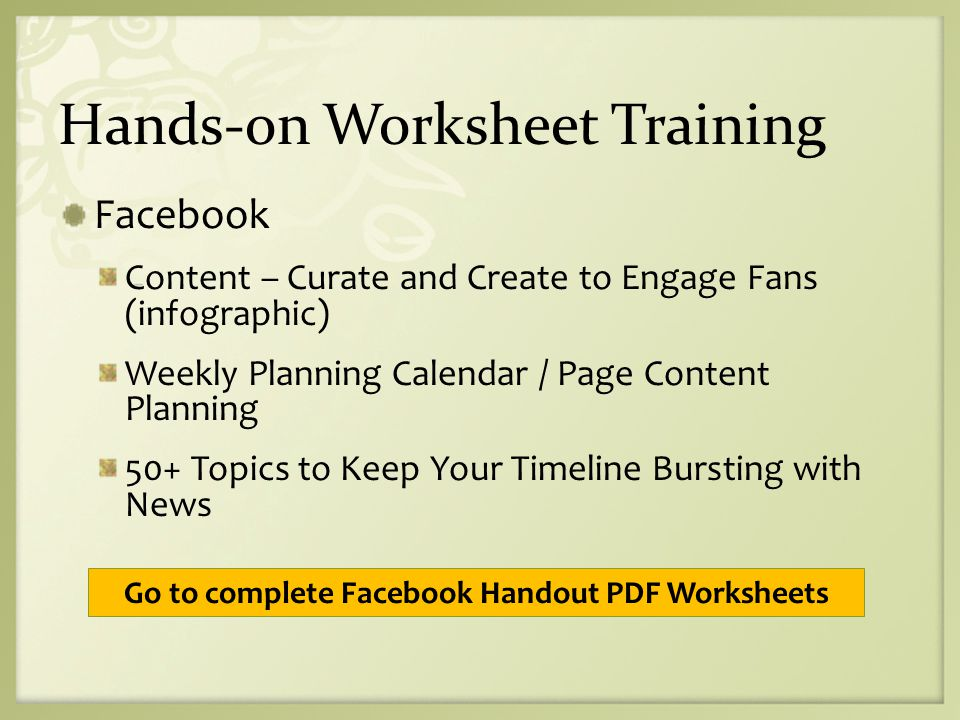 Hands-on Worksheet Training Facebook Content – Curate and Create to Engage Fans (infographic) Weekly Planning Calendar / Page Content Planning 50+ Topics to Keep Your Timeline Bursting with News Go to complete Facebook Handout PDF Worksheets