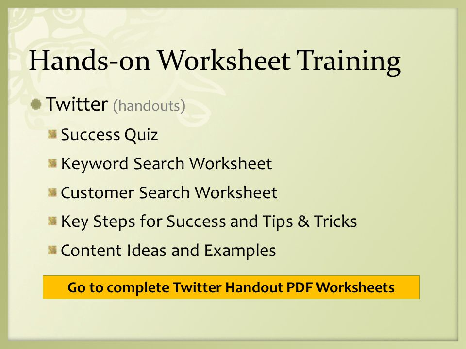 Hands-on Worksheet Training Twitter (handouts) Success Quiz Keyword Search Worksheet Customer Search Worksheet Key Steps for Success and Tips & Tricks Content Ideas and Examples Go to complete Twitter Handout PDF Worksheets
