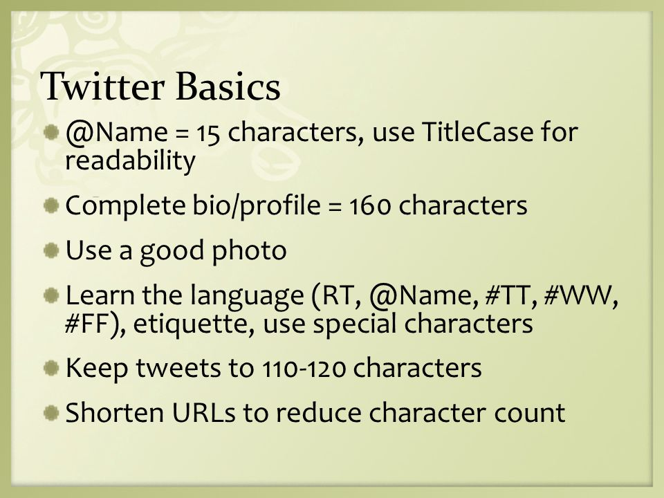 Twitter Basics @Name = 15 characters, use TitleCase for readability Complete bio/profile = 160 characters Use a good photo Learn the language (RT, @Name, #TT, #WW, #FF), etiquette, use special characters Keep tweets to 110-120 characters Shorten URLs to reduce character count