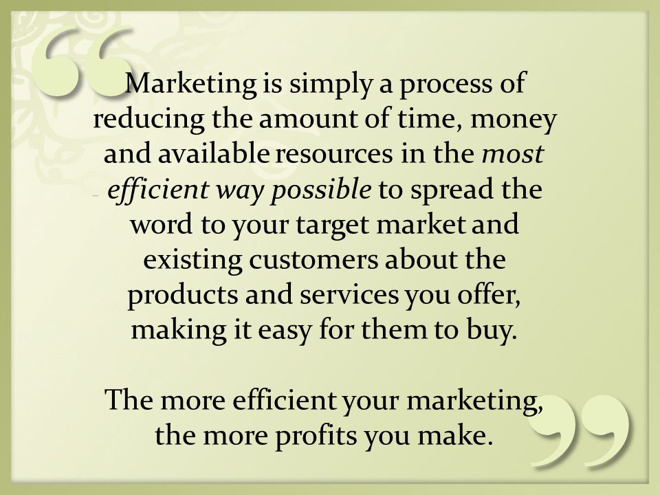 Marketing is simply a process of reducing the amount of time, money and available resources in the most efficient way possible to spread the word to your target market and existing customers about the products and services you offer, making it easy for them to buy.