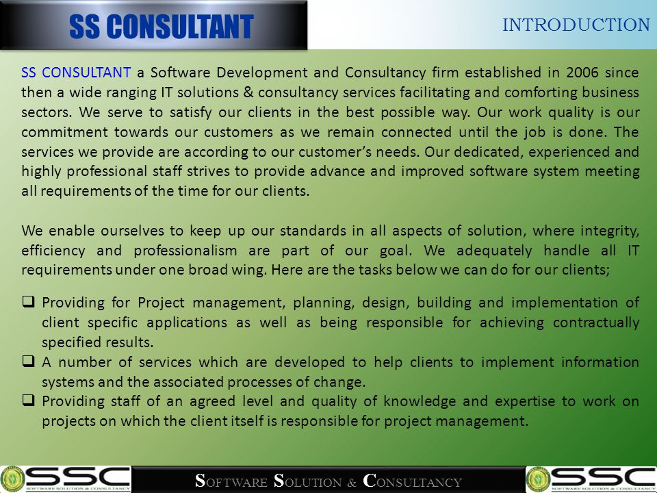 S OFTWARE S OLUTION & C ONSULTANCY SSC works watchfully with client to determine the unique goals and requirements of their project before starting writing a single word of programming code.