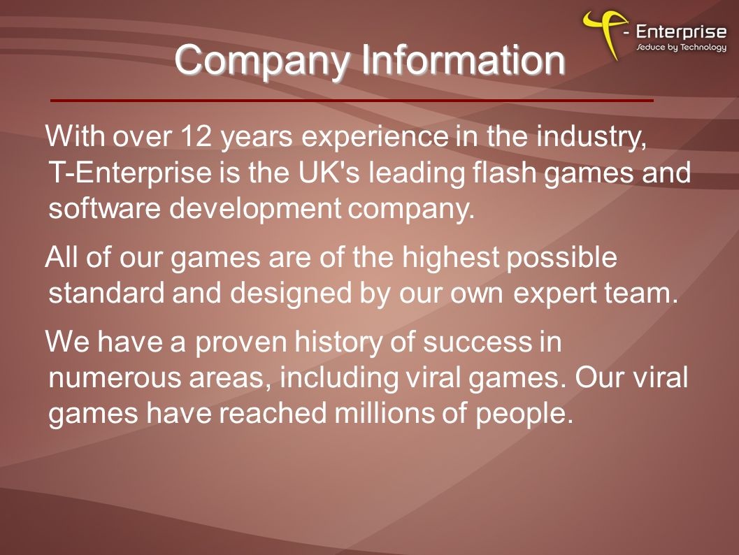 Company Information With over 12 years experience in the industry, T-Enterprise is the UK s leading flash games and software development company.