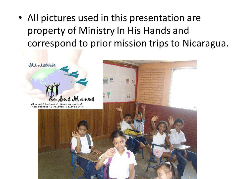 All pictures used in this presentation are property of Ministry In His Hands and correspond to prior mission trips to Nicaragua.