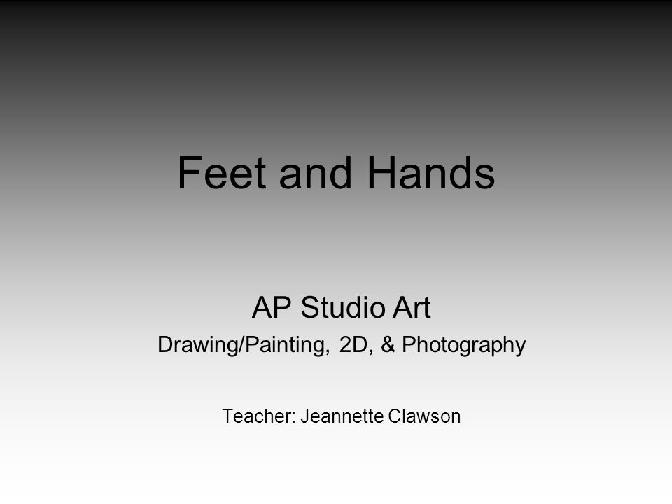 Feet and Hands AP Studio Art Drawing/Painting, 2D, & Photography Teacher: Jeannette Clawson