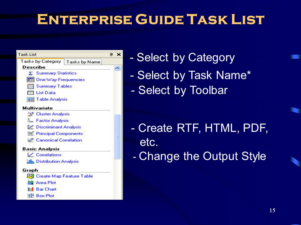 15 Enterprise Guide Task List - Select by Category - Select by Task Name* - Select by Toolbar - Create RTF, HTML, PDF, etc. - Change the Output Style