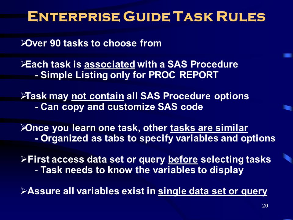 20 Enterprise Guide Task Rules Over 90 tasks to choose from Each task is associated with a SAS Procedure - Simple Listing only for PROC REPORT Task ma