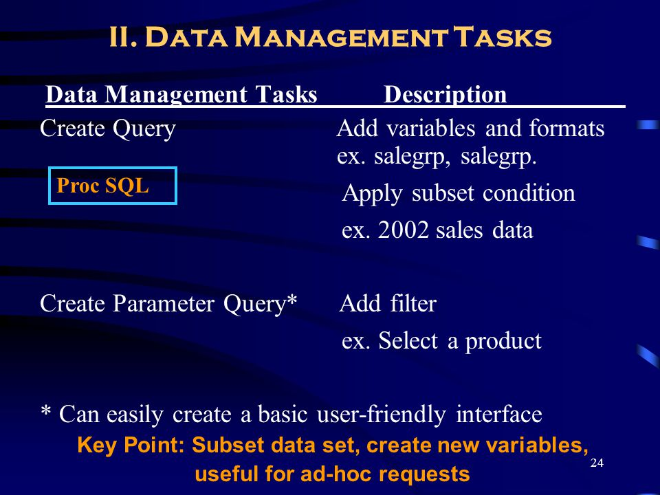 24 II. Data Management Tasks Data Management Tasks Description_________ Create Query Add variables and formats ex. salegrp, salegrp. Apply subset cond
