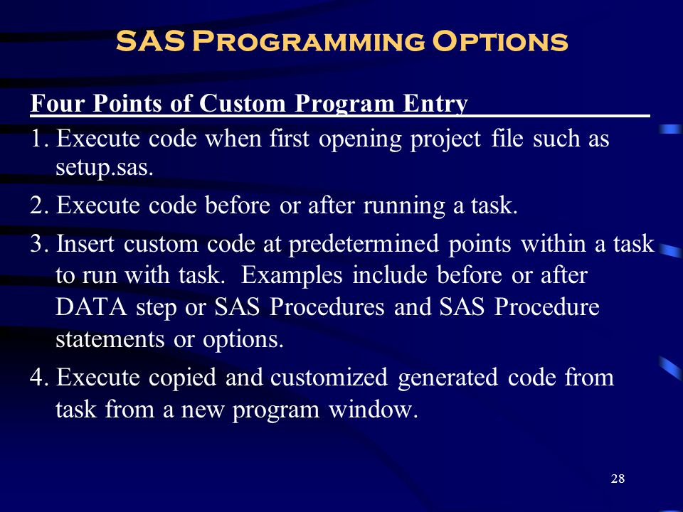 28 SAS Programming Options Four Points of Custom Program Entry ________ 1. Execute code when first opening project file such as setup.sas. 2. Execute