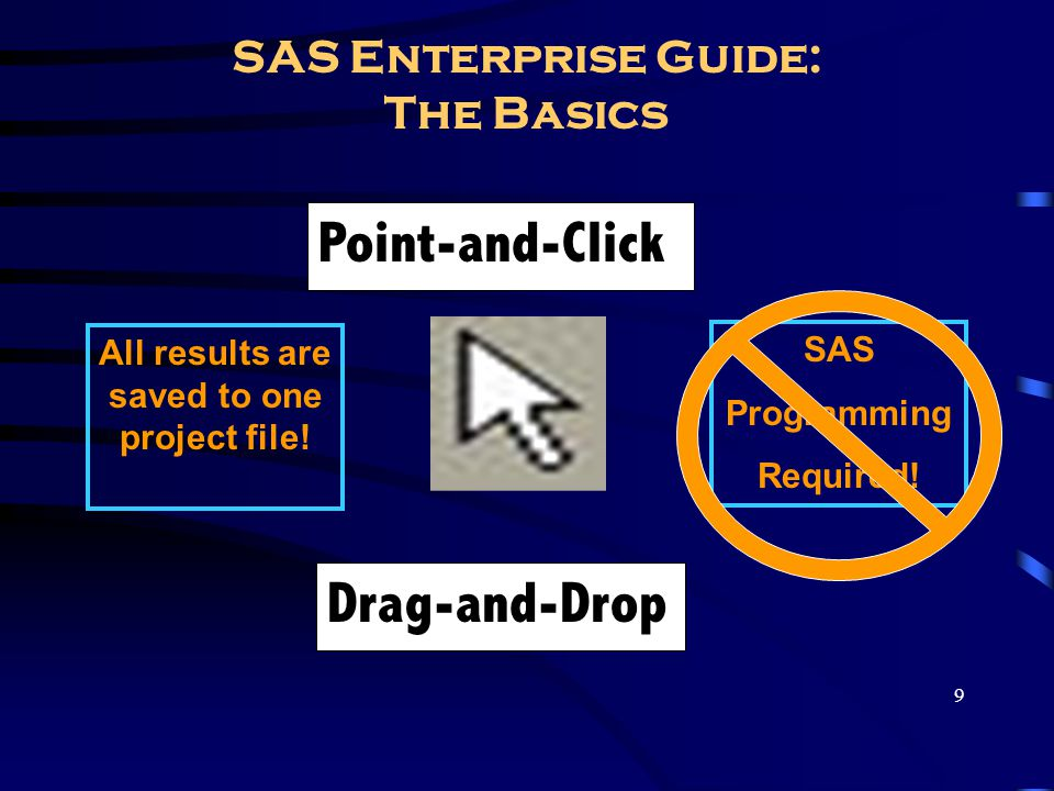 9 SAS Enterprise Guide: The Basics Point-and-Click Drag-and-Drop SAS Programming Required! All results are saved to one project file!