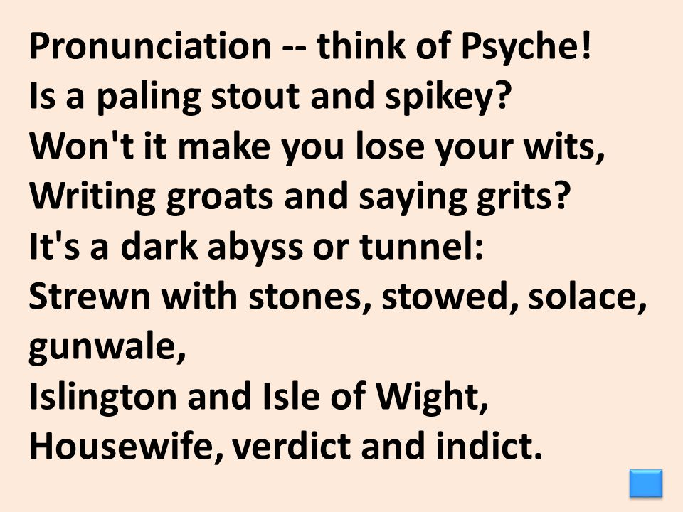 Pronunciation -- think of Psyche! Is a paling stout and spikey? Won't it make you lose your wits, Writing groats and saying grits? It's a dark abyss o