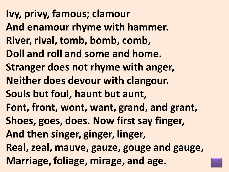 Ivy, privy, famous; clamour And enamour rhyme with hammer. River, rival, tomb, bomb, comb, Doll and roll and some and home. Stranger does not rhyme wi