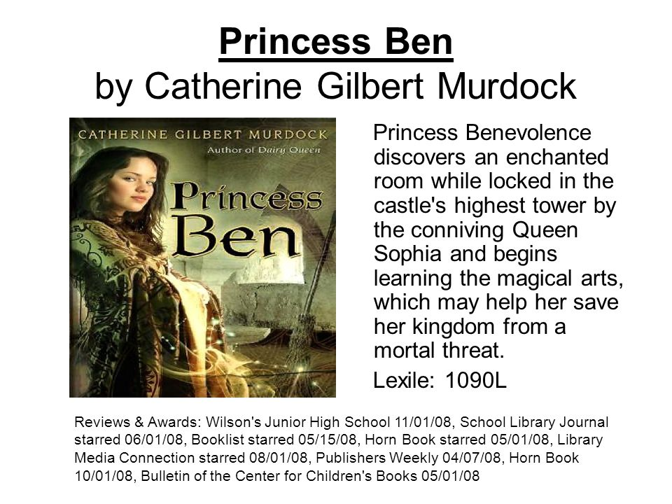 Princess Ben by Catherine Gilbert Murdock Princess Benevolence discovers an enchanted room while locked in the castle s highest tower by the conniving Queen Sophia and begins learning the magical arts, which may help her save her kingdom from a mortal threat.