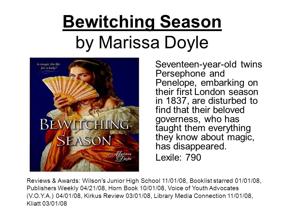 Bewitching Season by Marissa Doyle Seventeen-year-old twins Persephone and Penelope, embarking on their first London season in 1837, are disturbed to find that their beloved governess, who has taught them everything they know about magic, has disappeared.