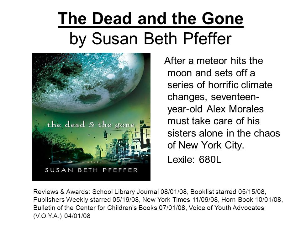 The Dead and the Gone by Susan Beth Pfeffer After a meteor hits the moon and sets off a series of horrific climate changes, seventeen- year-old Alex Morales must take care of his sisters alone in the chaos of New York City.