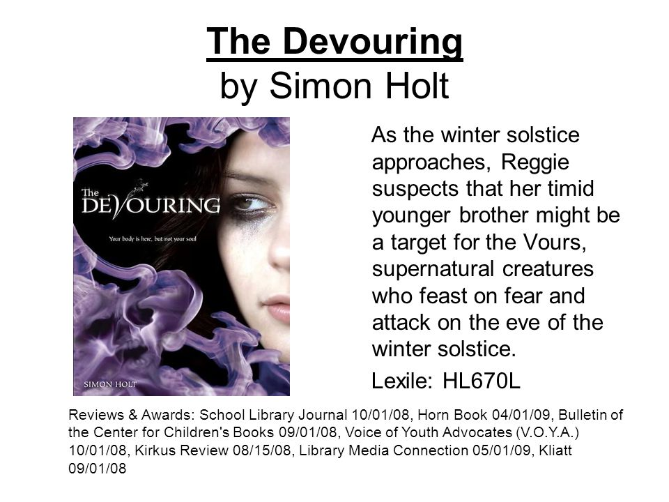 The Devouring by Simon Holt As the winter solstice approaches, Reggie suspects that her timid younger brother might be a target for the Vours, supernatural creatures who feast on fear and attack on the eve of the winter solstice.