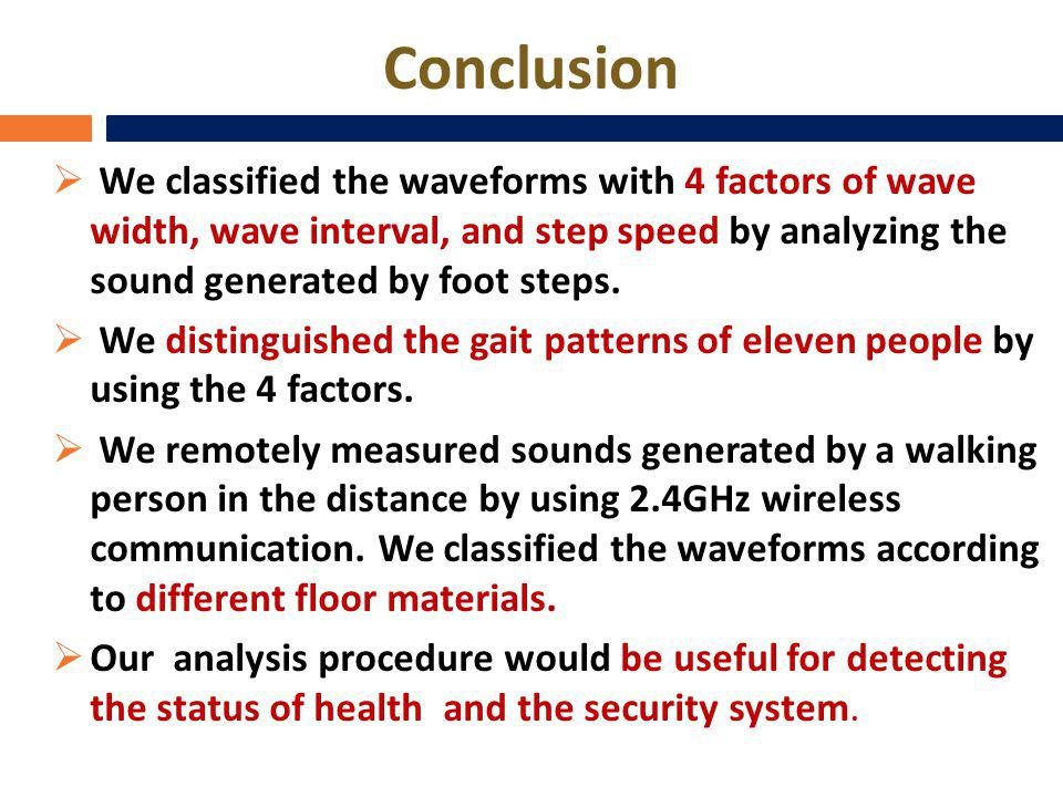 Conclusion We classified the waveforms with 4 factors of wave width, wave interval, and step speed by analyzing the sound generated by foot steps. We