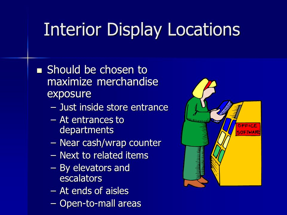 Interior Display Locations Should be chosen to maximize merchandise exposure Should be chosen to maximize merchandise exposure –Just inside store entrance –At entrances to departments –Near cash/wrap counter –Next to related items –By elevators and escalators –At ends of aisles –Open-to-mall areas