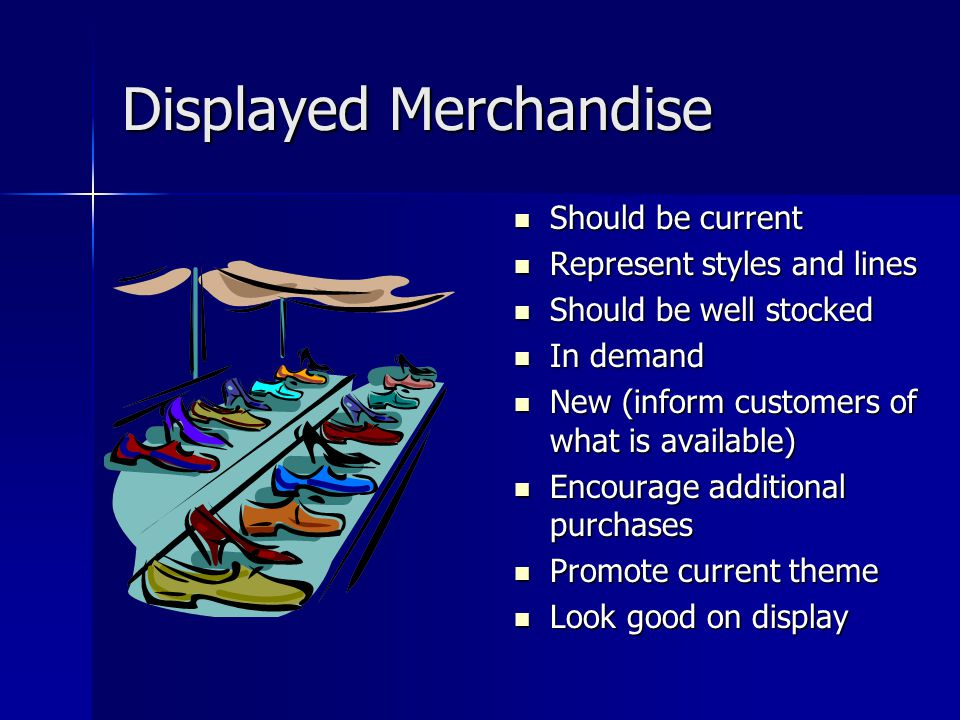 Displayed Merchandise Should be current Should be current Represent styles and lines Represent styles and lines Should be well stocked Should be well stocked In demand In demand New (inform customers of what is available) New (inform customers of what is available) Encourage additional purchases Encourage additional purchases Promote current theme Promote current theme Look good on display Look good on display