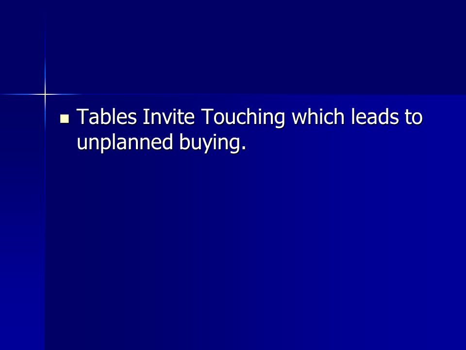 Tables Invite Touching which leads to unplanned buying.
