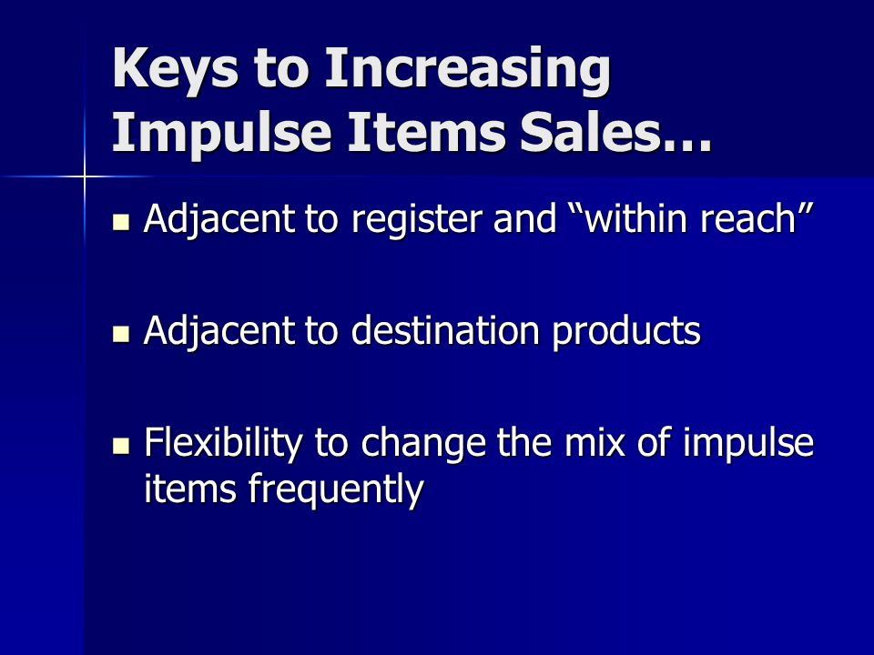 Keys to Increasing Impulse Items Sales… Adjacent to register and within reach Adjacent to register and within reach Adjacent to destination products Adjacent to destination products Flexibility to change the mix of impulse items frequently Flexibility to change the mix of impulse items frequently