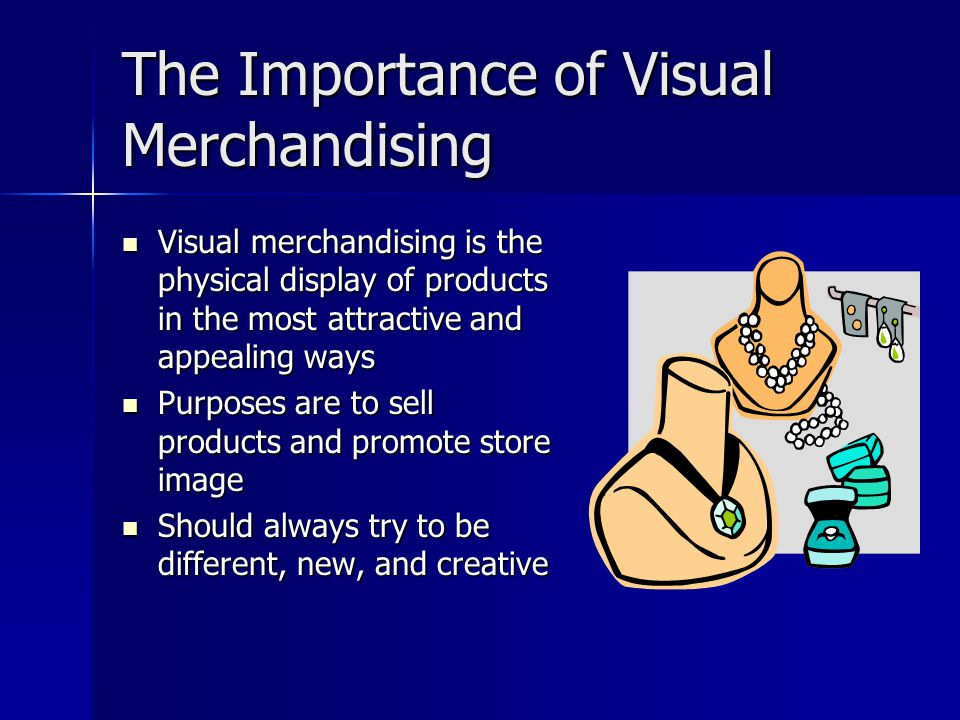 The Importance of Visual Merchandising Visual merchandising is the physical display of products in the most attractive and appealing ways Visual merchandising is the physical display of products in the most attractive and appealing ways Purposes are to sell products and promote store image Purposes are to sell products and promote store image Should always try to be different, new, and creative Should always try to be different, new, and creative