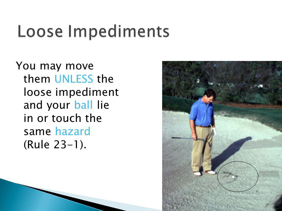 Loose impediments are natural objects (such as stones and leaves) not fixed or growing, not solidly embedded and not adhering to the ball (Rule 23).