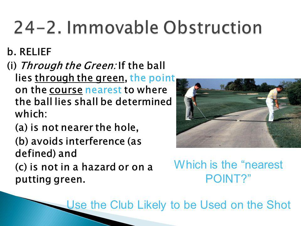 If an immovable obstruction interferes with your lie, stance or swing, you may, except when your ball is in a water hazard, drop within one club- leng