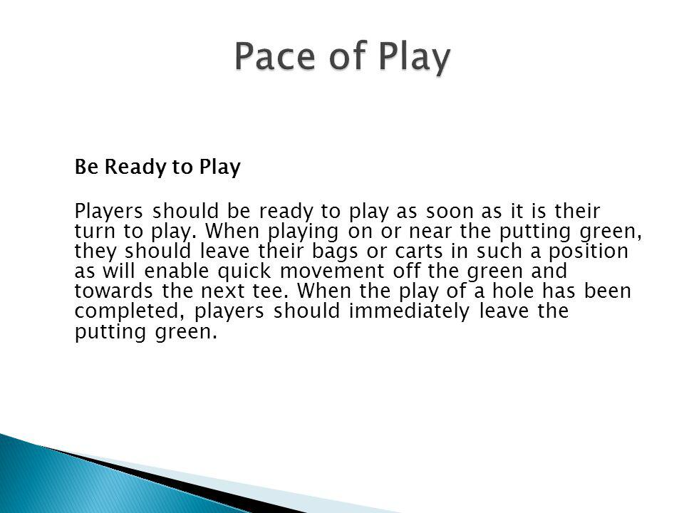 Play at Good Pace and Keep Up Players should play at a good pace. The Committee may establish pace of play guidelines that all players should follow.