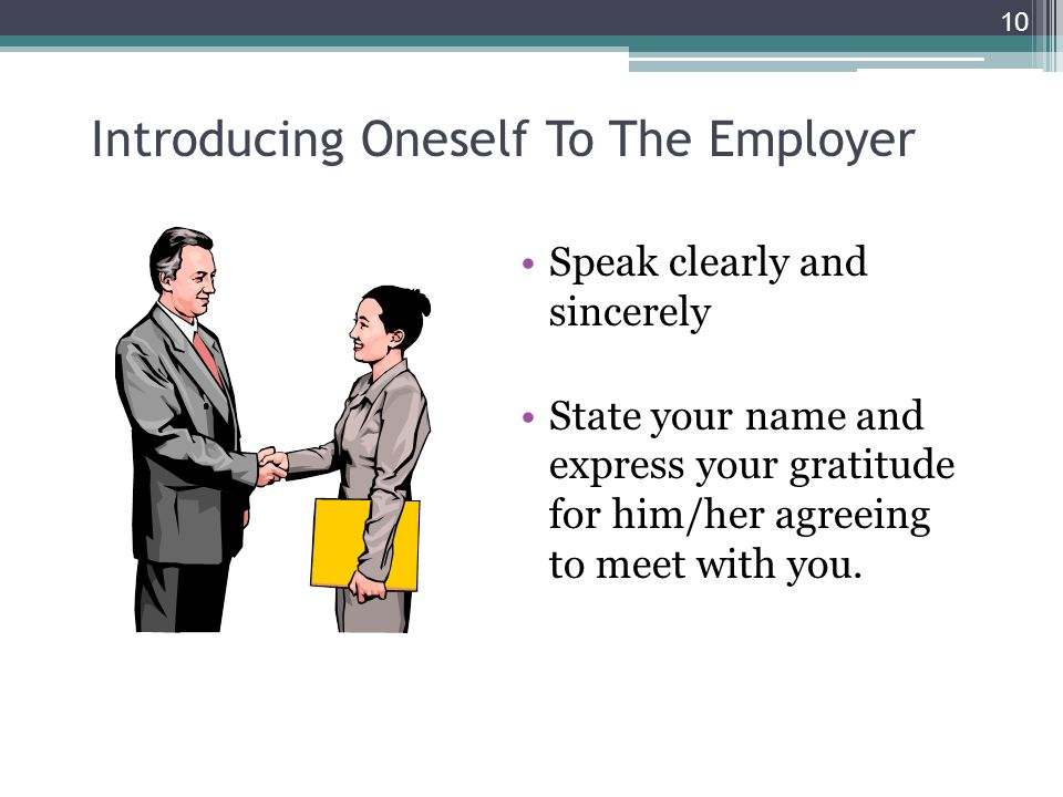 Introducing Oneself To The Employer Speak clearly and sincerely State your name and express your gratitude for him/her agreeing to meet with you. 10