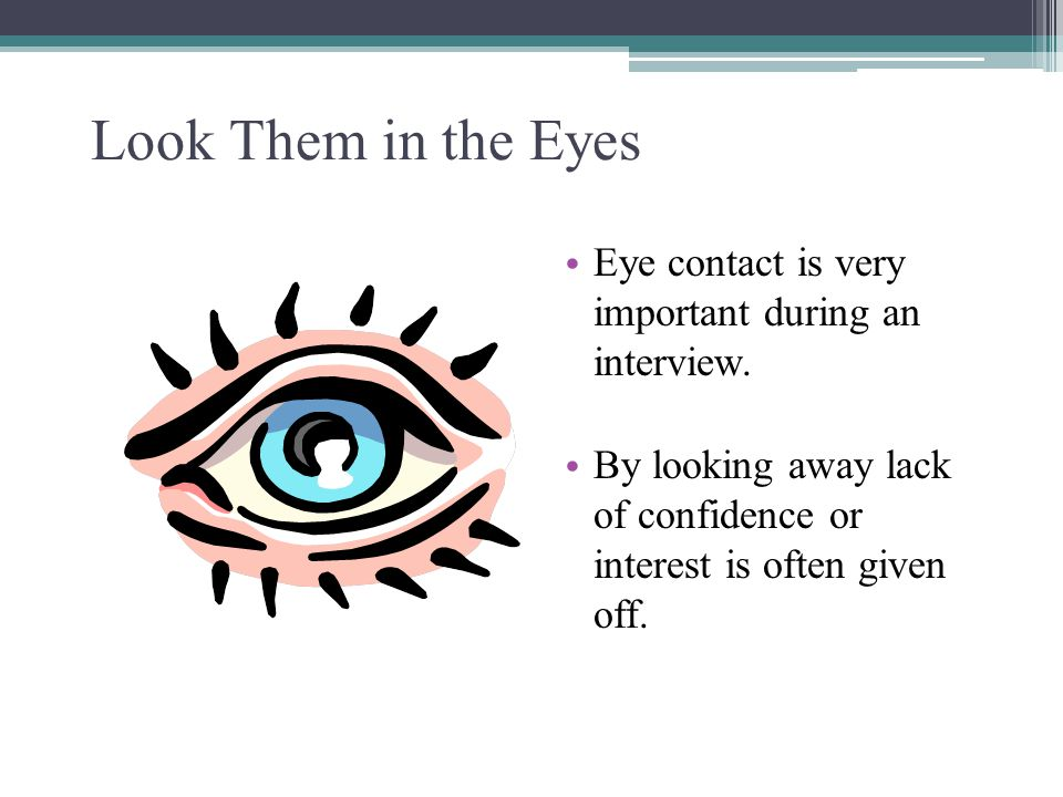 Look Them in the Eyes Eye contact is very important during an interview. By looking away lack of confidence or interest is often given off. 14