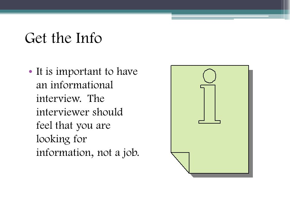 Get the Info It is important to have an informational interview. The interviewer should feel that you are looking for information, not a job. 15
