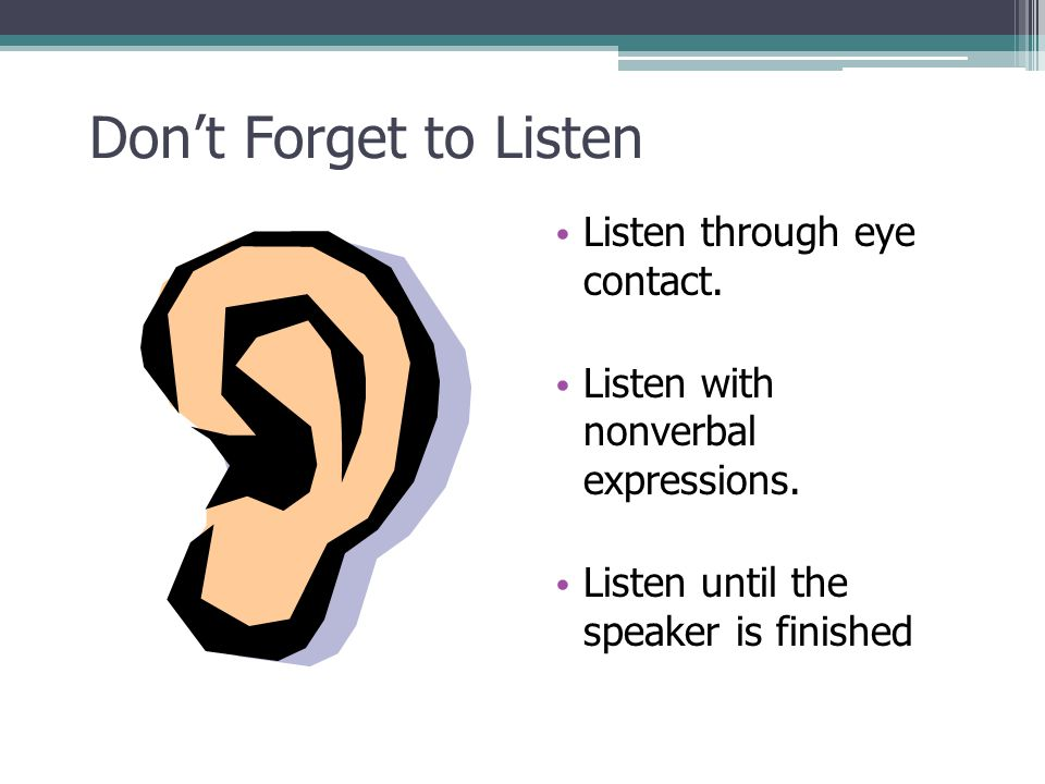 Dont Forget to Listen Listen through eye contact. Listen with nonverbal expressions. Listen until the speaker is finished 21