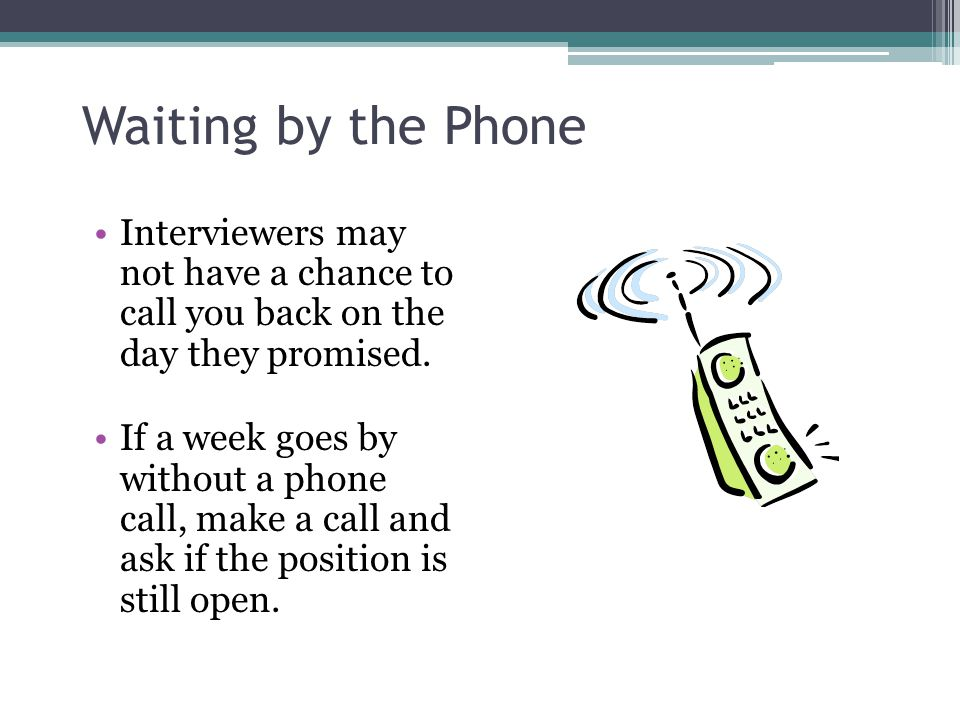 Waiting by the Phone Interviewers may not have a chance to call you back on the day they promised. If a week goes by without a phone call, make a call