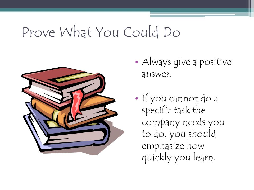 Prove What You Could Do Always give a positive answer. If you cannot do a specific task the company needs you to do, you should emphasize how quickly