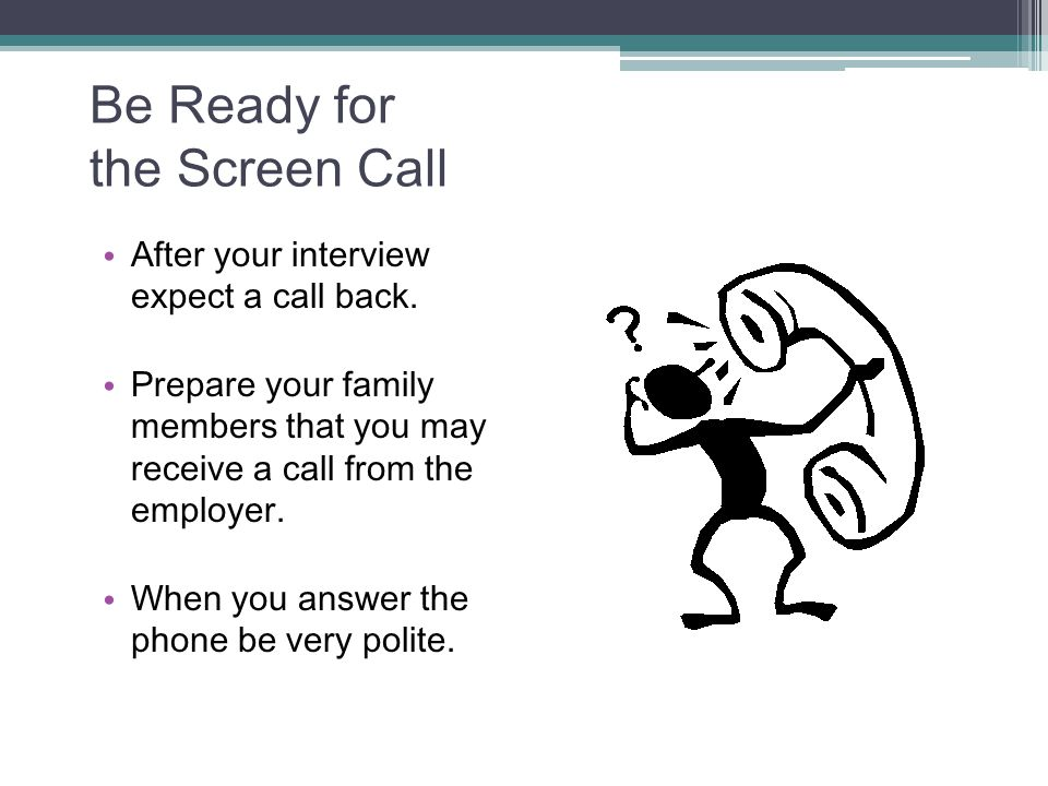 Be Ready for the Screen Call After your interview expect a call back. Prepare your family members that you may receive a call from the employer. When