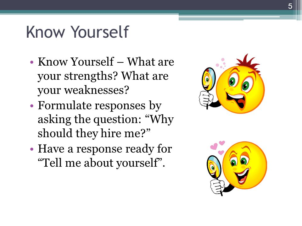 Know Yourself Know Yourself – What are your strengths? What are your weaknesses? Formulate responses by asking the question: Why should they hire me?