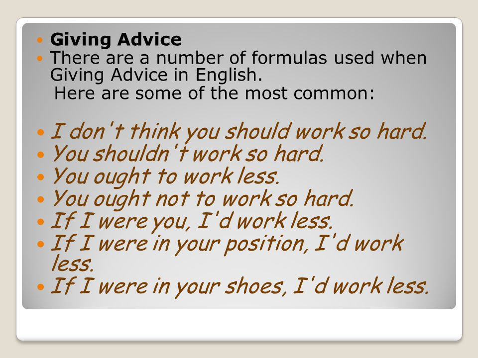 Giving Advice There are a number of formulas used when Giving Advice in English. Here are some of the most common: I don't think you should work so ha