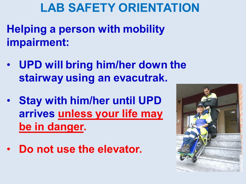 LAB SAFETY ORIENTATION Helping a person with mobility impairment: UPD will bring him/her down the stairway using an evacutrak. Stay with him/her until