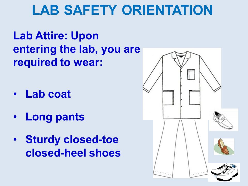 LAB SAFETY ORIENTATION Lab Attire: Upon entering the lab, you are required to wear: Lab coat Long pants Sturdy closed-toe closed-heel shoes