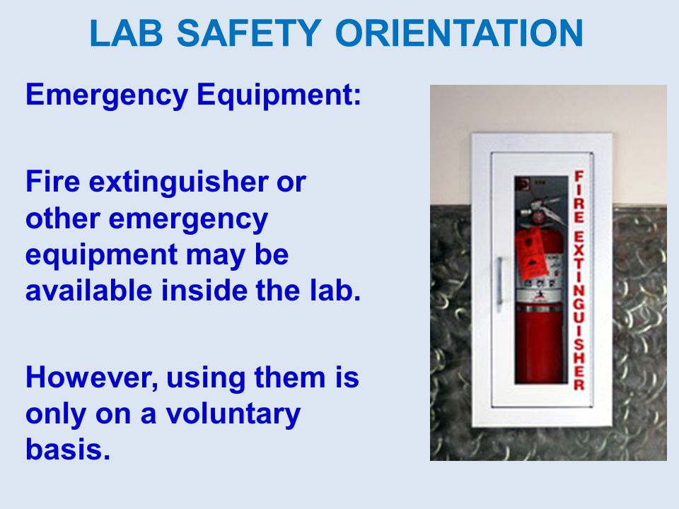 LAB SAFETY ORIENTATION Emergency Equipment: Fire extinguisher or other emergency equipment may be available inside the lab. However, using them is onl
