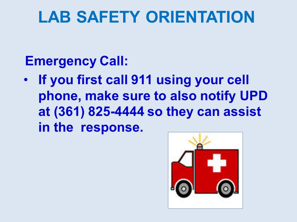 LAB SAFETY ORIENTATION Emergency Call: If you first call 911 using your cell phone, make sure to also notify UPD at (361) 825-4444 so they can assist
