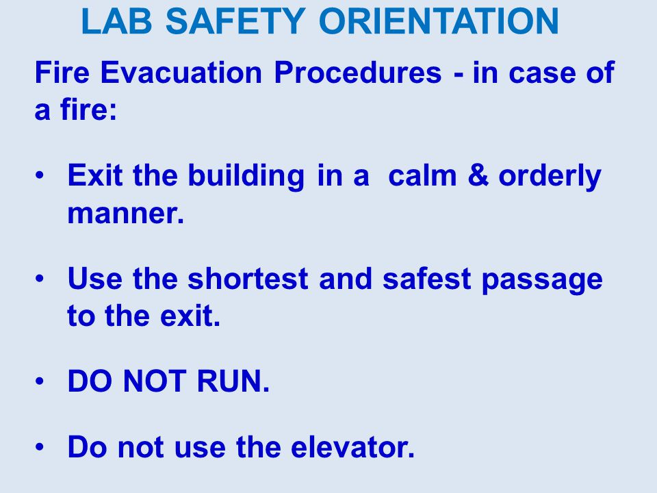 LAB SAFETY ORIENTATION Fire Evacuation Procedures - in case of a fire: Exit the building in a calm & orderly manner. Use the shortest and safest passa