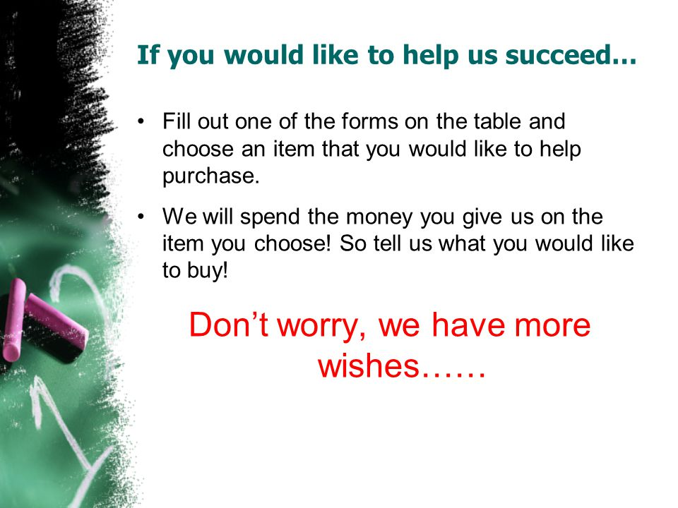 If you would like to help us succeed… Fill out one of the forms on the table and choose an item that you would like to help purchase.