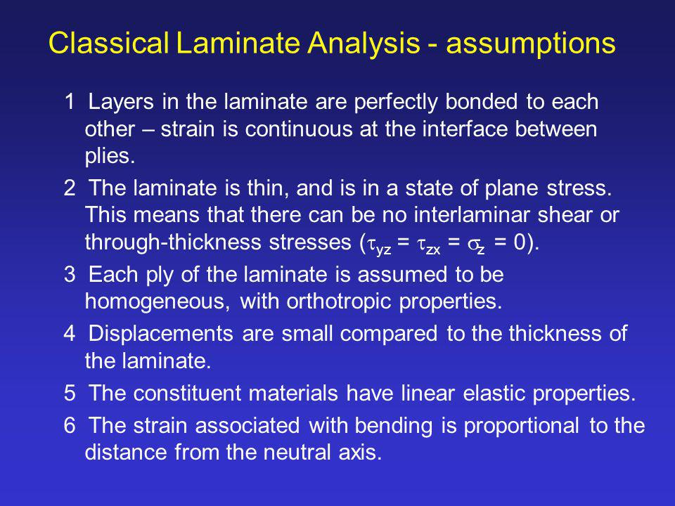 1 Layers in the laminate are perfectly bonded to each other – strain is continuous at the interface between plies. 2 The laminate is thin, and is in a