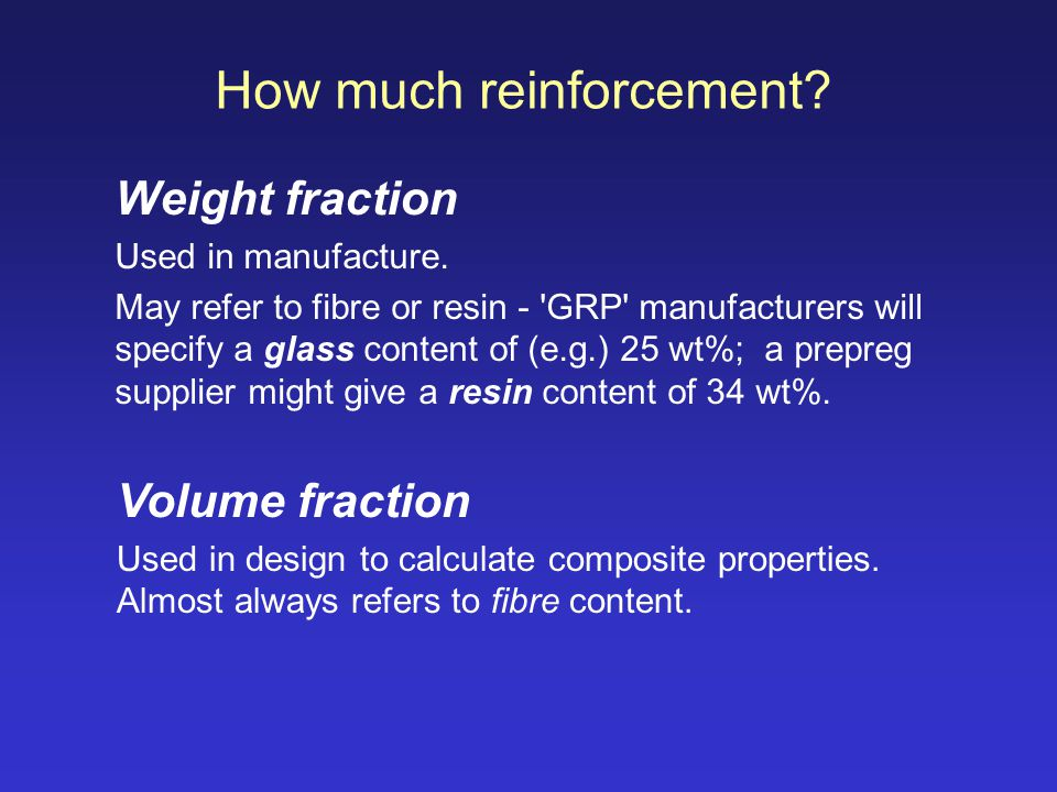 How much reinforcement? Weight fraction Used in manufacture. May refer to fibre or resin - 'GRP' manufacturers will specify a glass content of (e.g.)